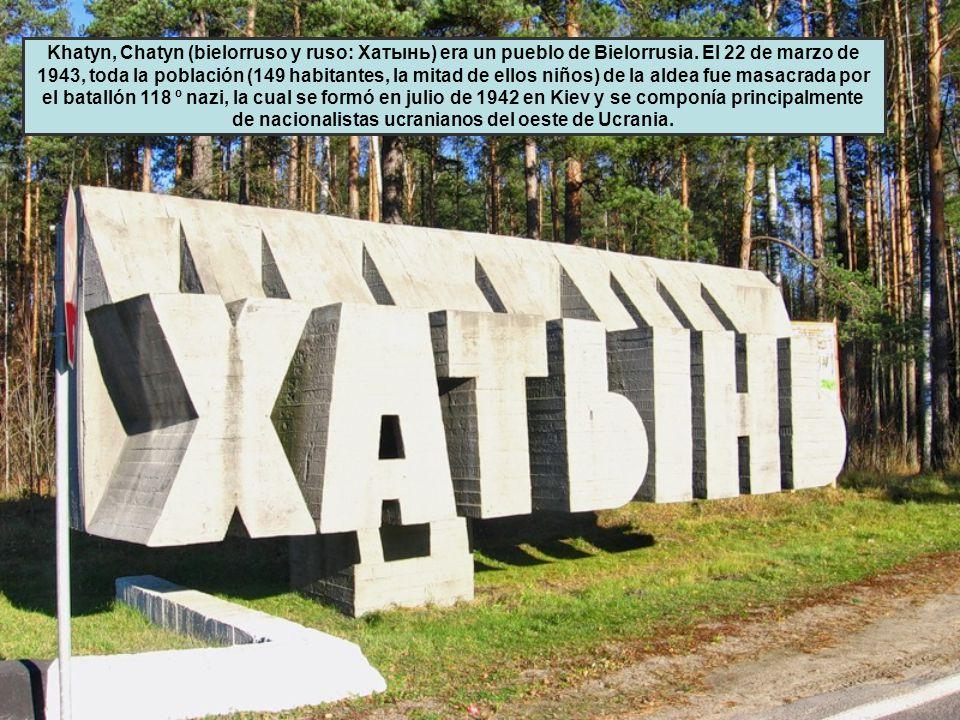 Khatyn, Chatyn (bielorruso y ruso: Хатынь) era un pueblo de Bielorrusia. El 22 de marzo de 1943, toda la población (149 habitantes, la mitad de ellos