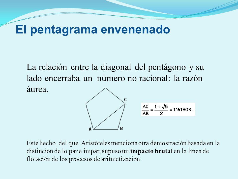La relación entre la diagonal del pentágono y su lado encerraba un número no racional: la razón áurea. Este hecho, del que Aristóteles menciona otra d