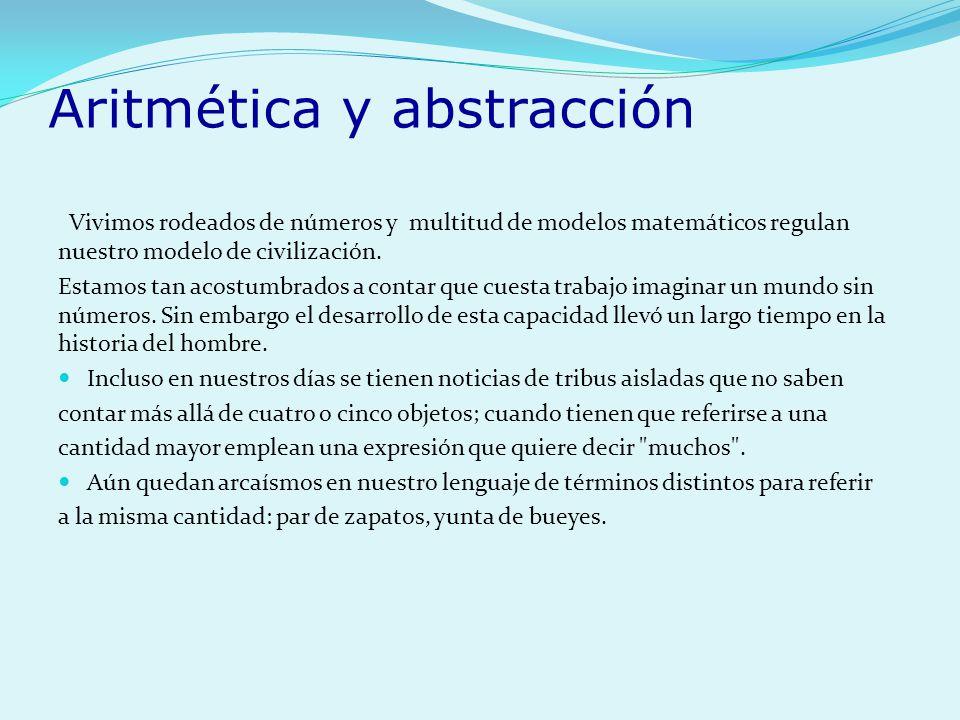 Aritmética y abstracción Vivimos rodeados de números y multitud de modelos matemáticos regulan nuestro modelo de civilización. Estamos tan acostumbrad