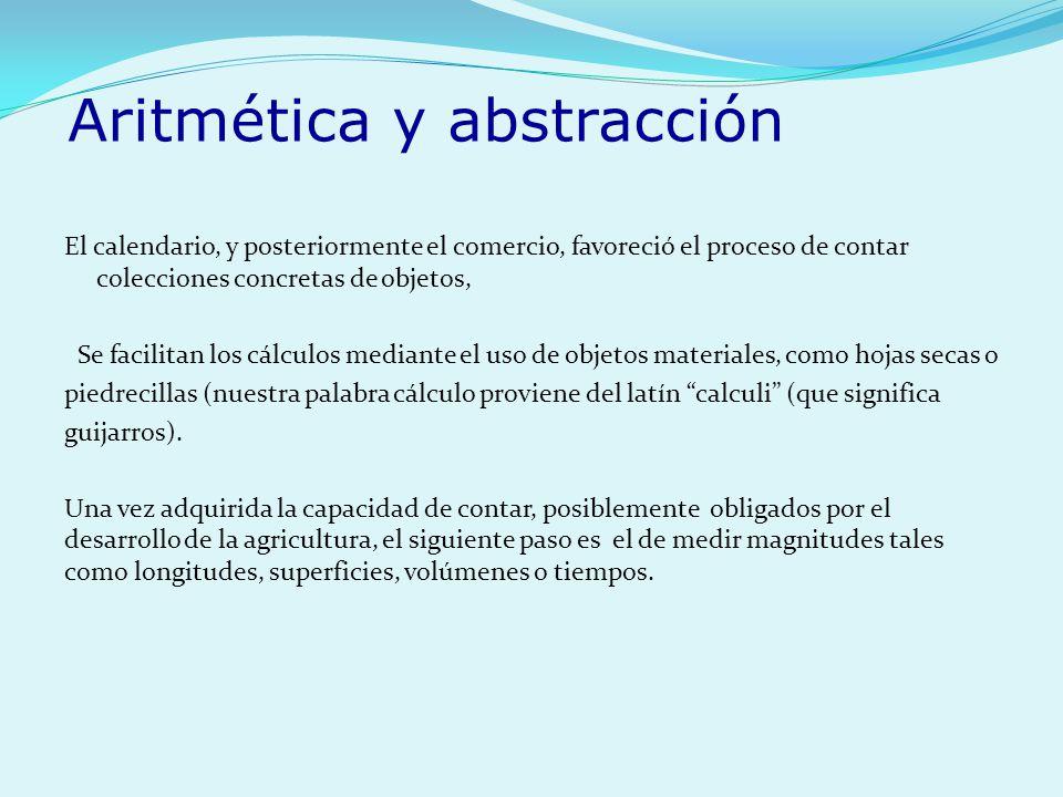 Aritmética y abstracción El calendario, y posteriormente el comercio, favoreció el proceso de contar colecciones concretas de objetos, Se facilitan lo