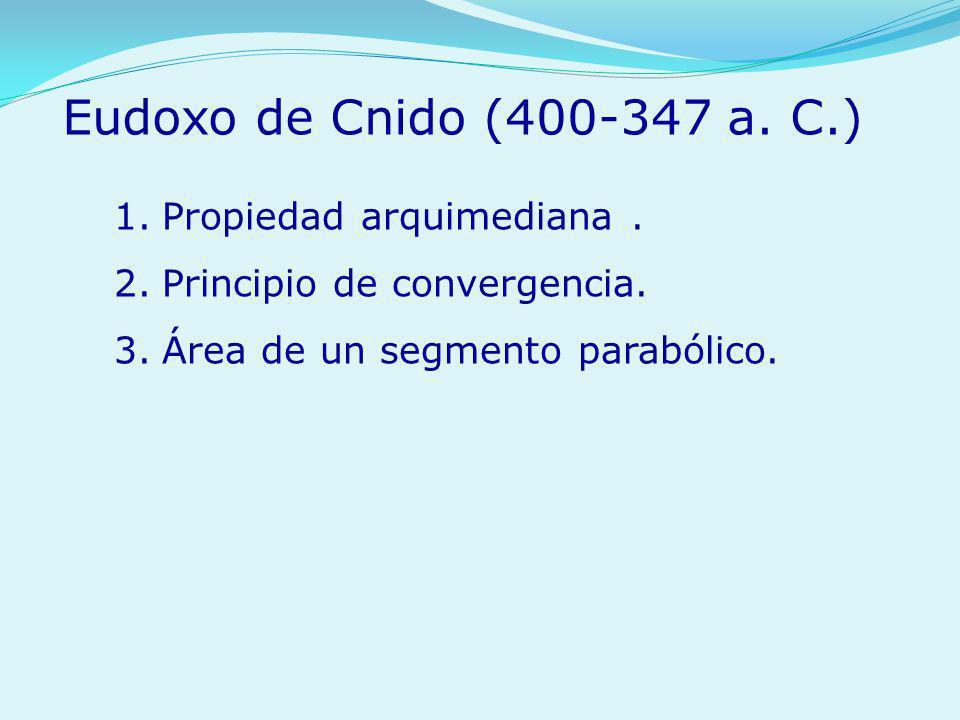 1.Propiedad arquimediana. 2.Principio de convergencia. 3.Área de un segmento parabólico. Eudoxo de Cnido (400-347 a. C.)