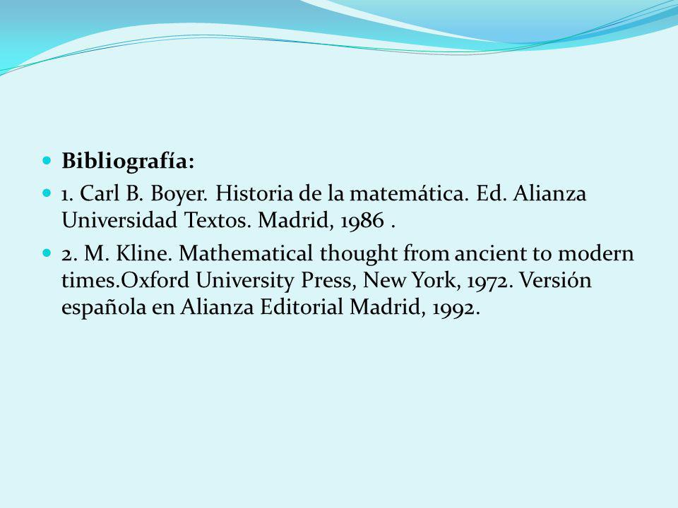 Bibliografía: 1. Carl B. Boyer. Historia de la matemática. Ed. Alianza Universidad Textos. Madrid, 1986. 2. M. Kline. Mathematical thought from ancien