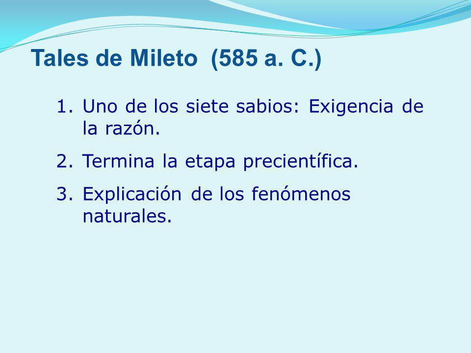 1.Uno de los siete sabios: Exigencia de la razón. 2.Termina la etapa precientífica. 3.Explicación de los fenómenos naturales. Tales de Mileto (585 a.
