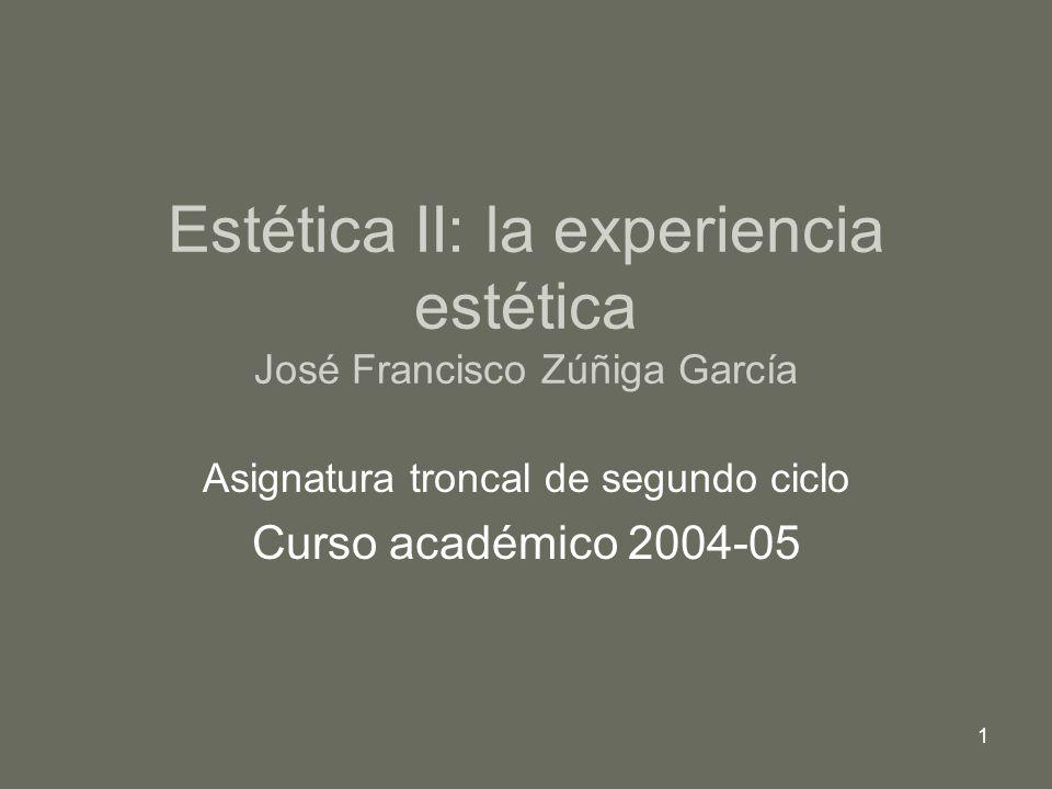 1 Estética II: la experiencia estética José Francisco Zúñiga García Asignatura troncal de segundo ciclo Curso académico 2004-05