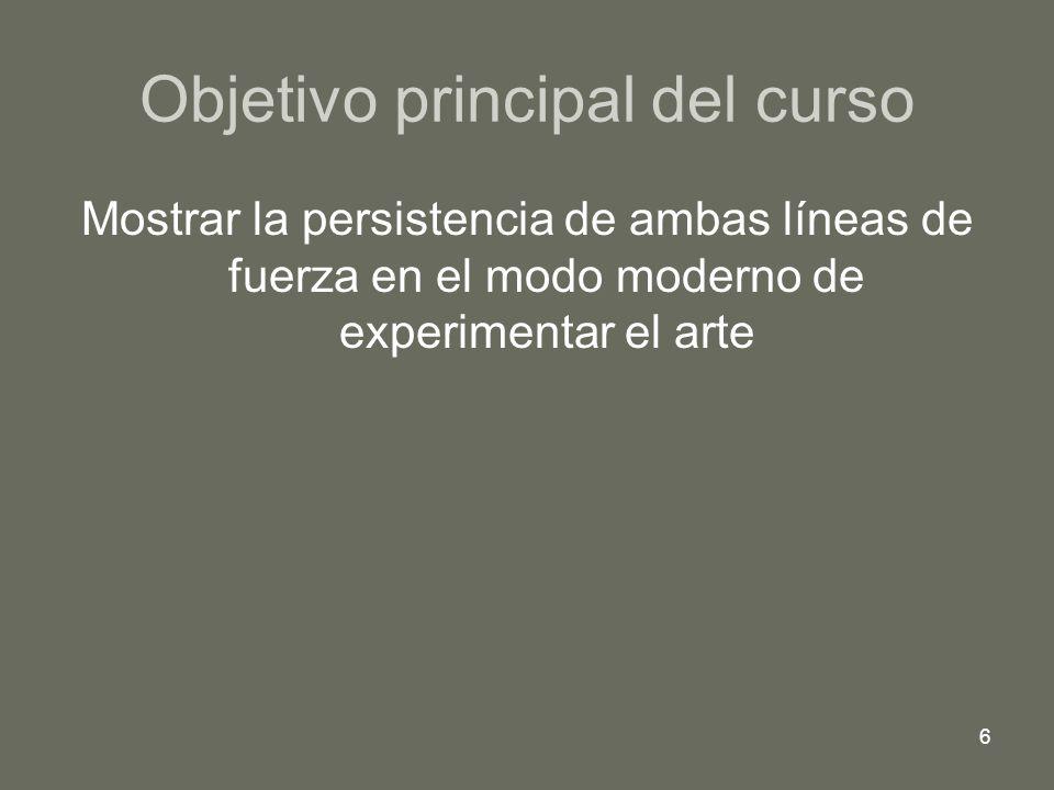6 Objetivo principal del curso Mostrar la persistencia de ambas líneas de fuerza en el modo moderno de experimentar el arte