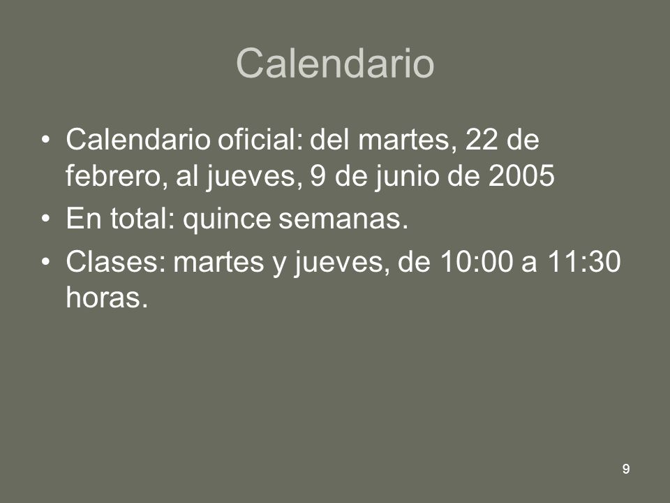 9 Calendario Calendario oficial: del martes, 22 de febrero, al jueves, 9 de junio de 2005 En total: quince semanas. Clases: martes y jueves, de 10:00
