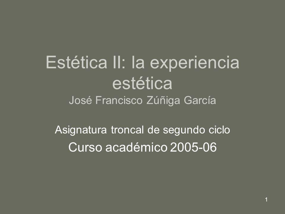 1 Estética II: la experiencia estética José Francisco Zúñiga García Asignatura troncal de segundo ciclo Curso académico 2005-06