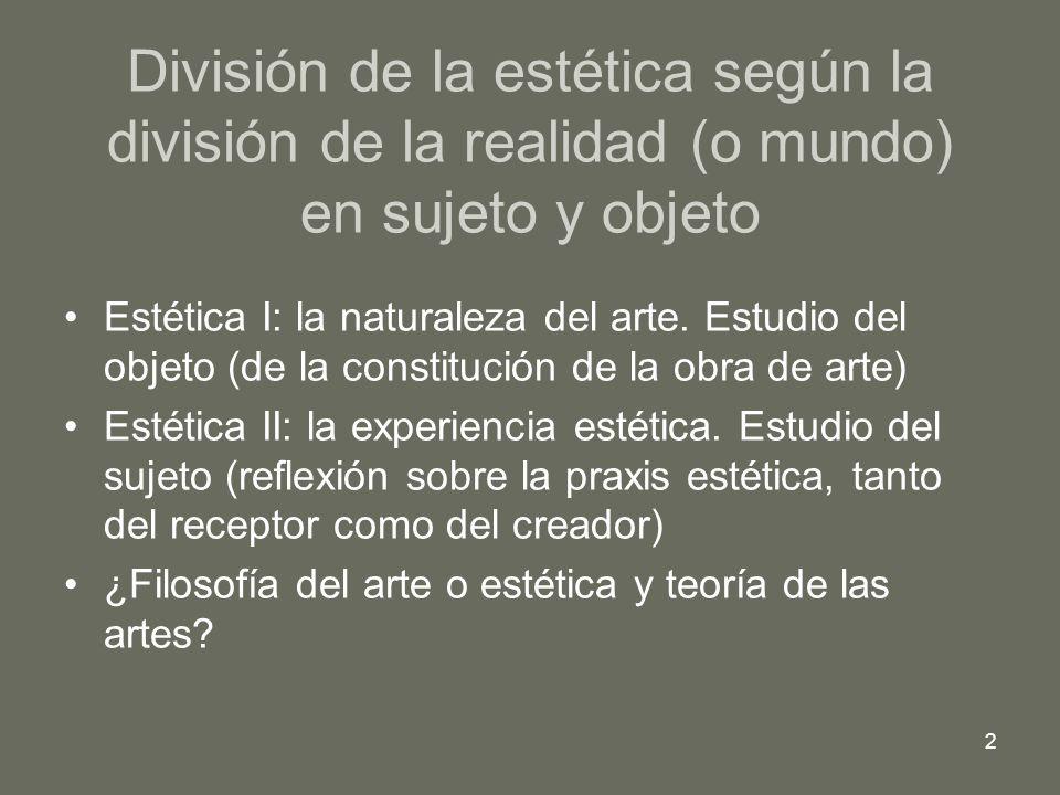 2 División de la estética según la división de la realidad (o mundo) en sujeto y objeto Estética I: la naturaleza del arte. Estudio del objeto (de la