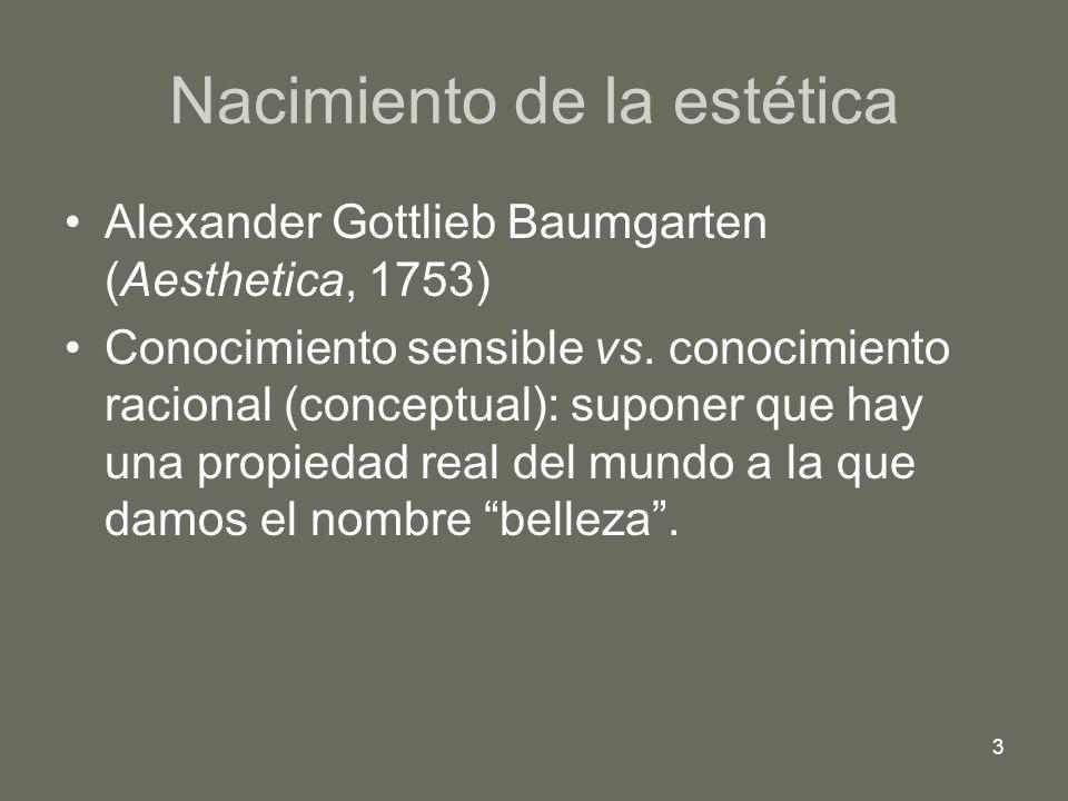 3 Nacimiento de la estética Alexander Gottlieb Baumgarten (Aesthetica, 1753) Conocimiento sensible vs. conocimiento racional (conceptual): suponer que