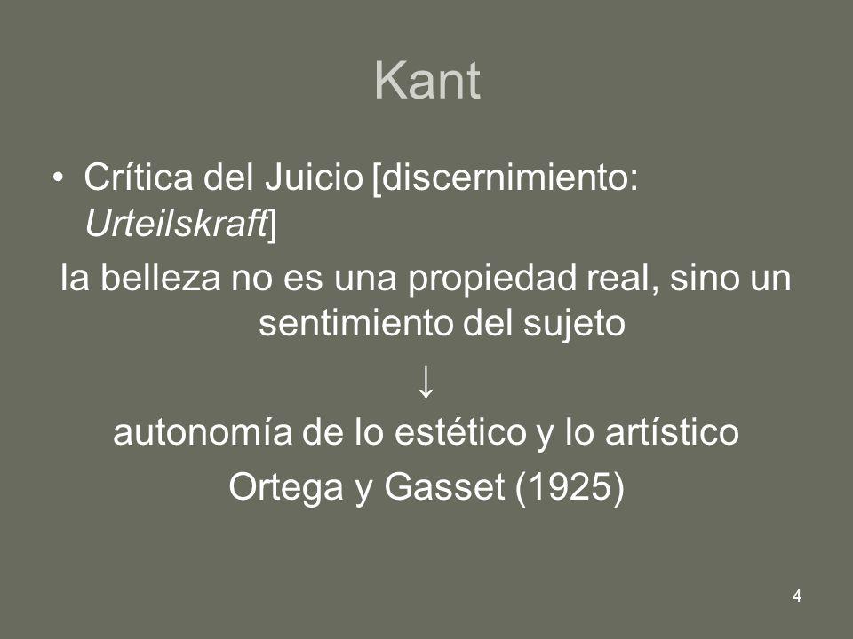4 Kant Crítica del Juicio [discernimiento: Urteilskraft] la belleza no es una propiedad real, sino un sentimiento del sujeto autonomía de lo estético