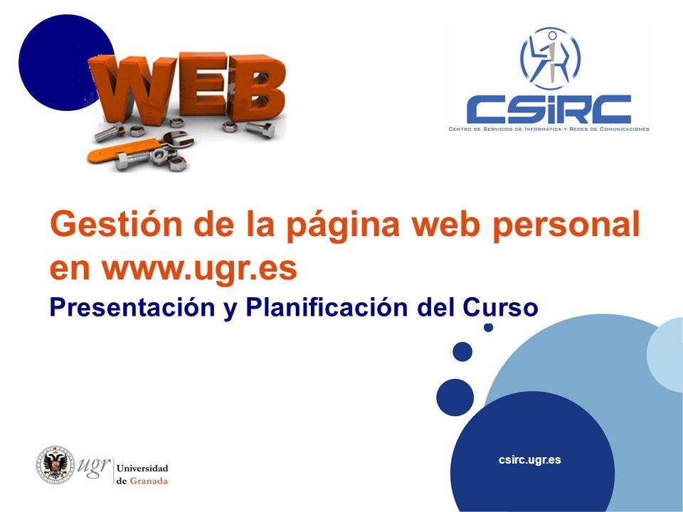 csirc.ugr.es Gestión de la página web personal en www.ugr.es Presentación y Planificación del Curso