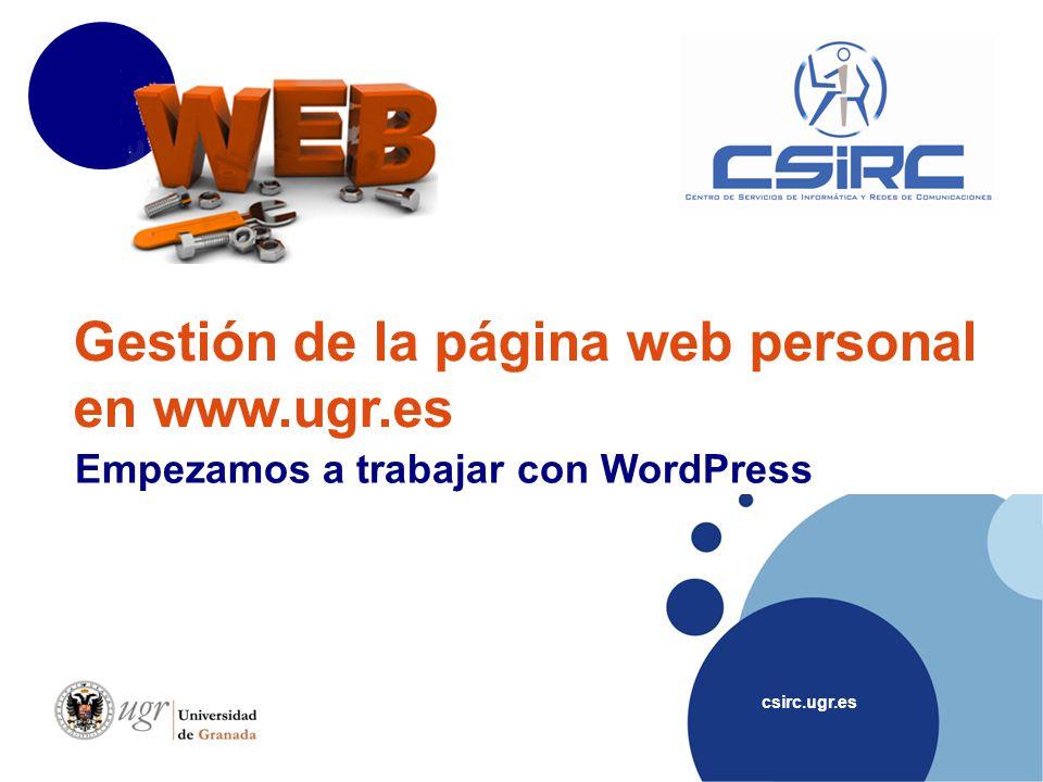 csirc.ugr.es Gestión de la página web personal en www.ugr.es Empezamos a trabajar con WordPress