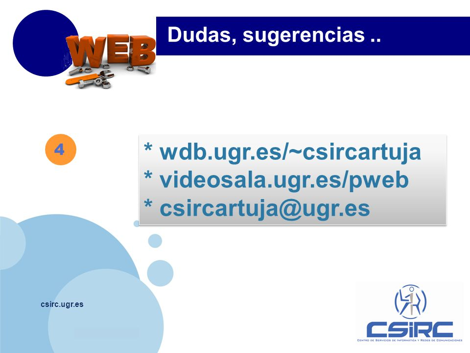 www.company.com csirc.ugr.es 4 Dudas, sugerencias.. * wdb.ugr.es/~csircartuja * videosala.ugr.es/pweb * csircartuja@ugr.es * wdb.ugr.es/~csircartuja *