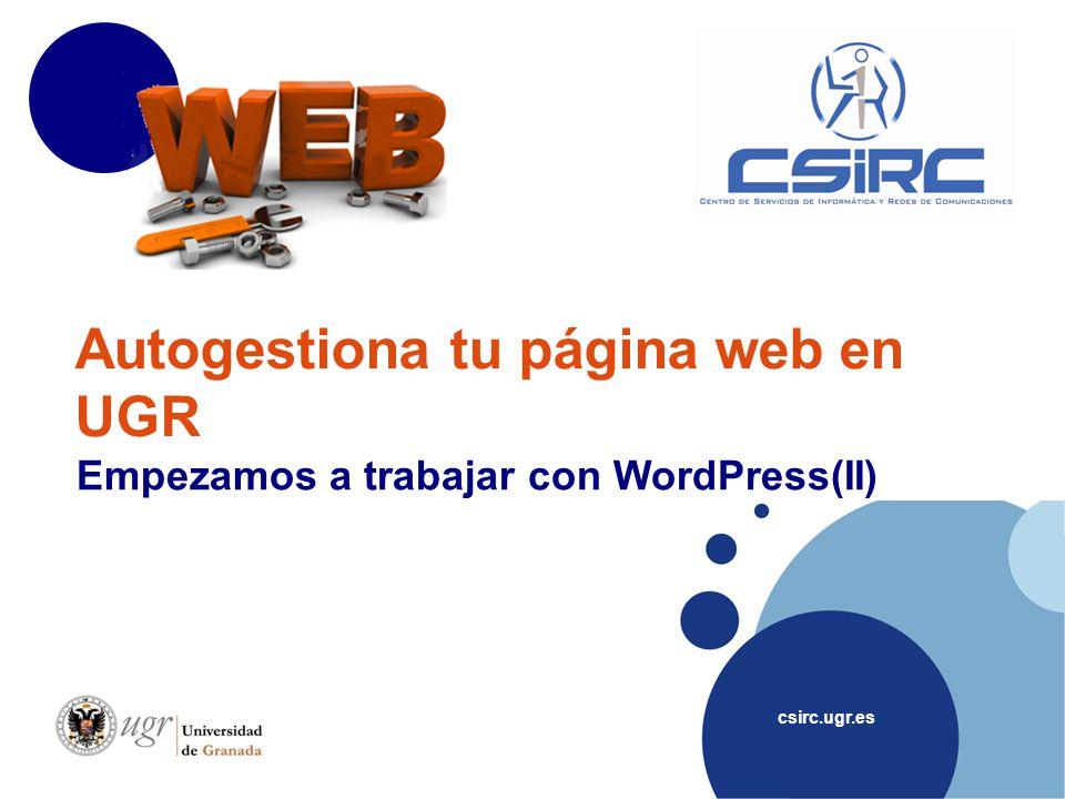 csirc.ugr.es Autogestiona tu página web en UGR Empezamos a trabajar con WordPress(II)