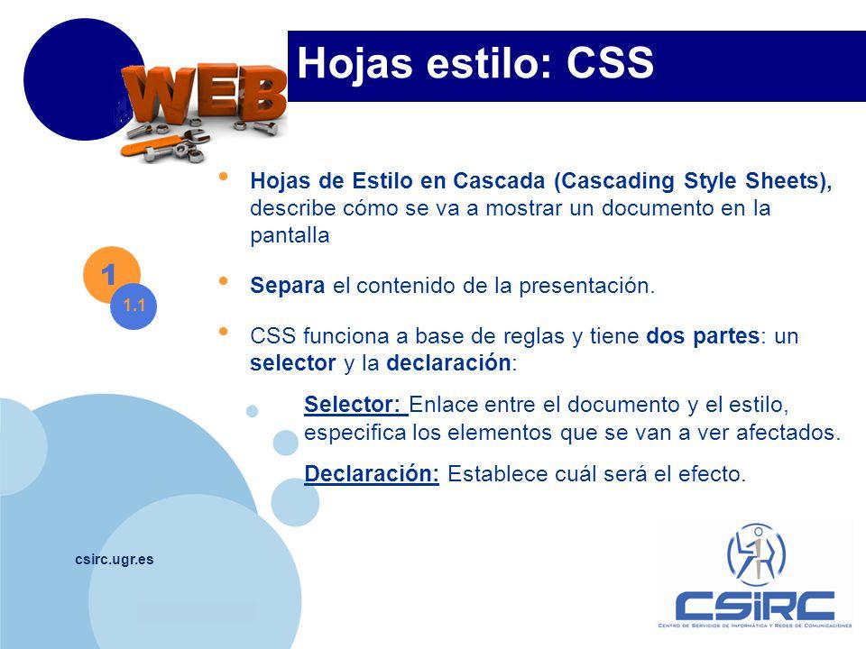 www.company.com csirc.ugr.es Hojas estilo: CSS Hojas de Estilo en Cascada (Cascading Style Sheets), describe cómo se va a mostrar un documento en la pantalla Separa el contenido de la presentación.