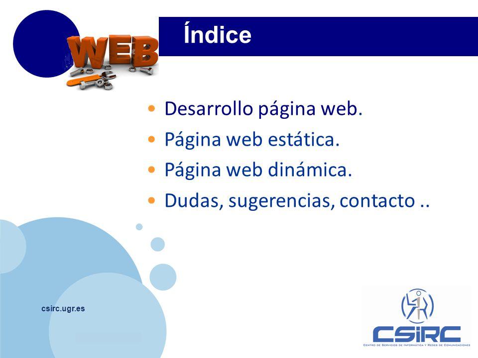 www.company.com csirc.ugr.es 1 Información en nuestra Web ** Alojamiento de páginas Web (Página web estática) http://csirc.ugr.es/informatica/ServiciosWeb/PaginaWeb ** Programación Web Dinámica (Página web dinámica) https://csirc.ugr.es/informatica/ServiciosWeb/PaginaWeb/WebDinamica ** Espacio disponible https://csirc.ugr.es/informatica/correoelectronico/SolicitarCuentaCorreo.html Desarrollo página web