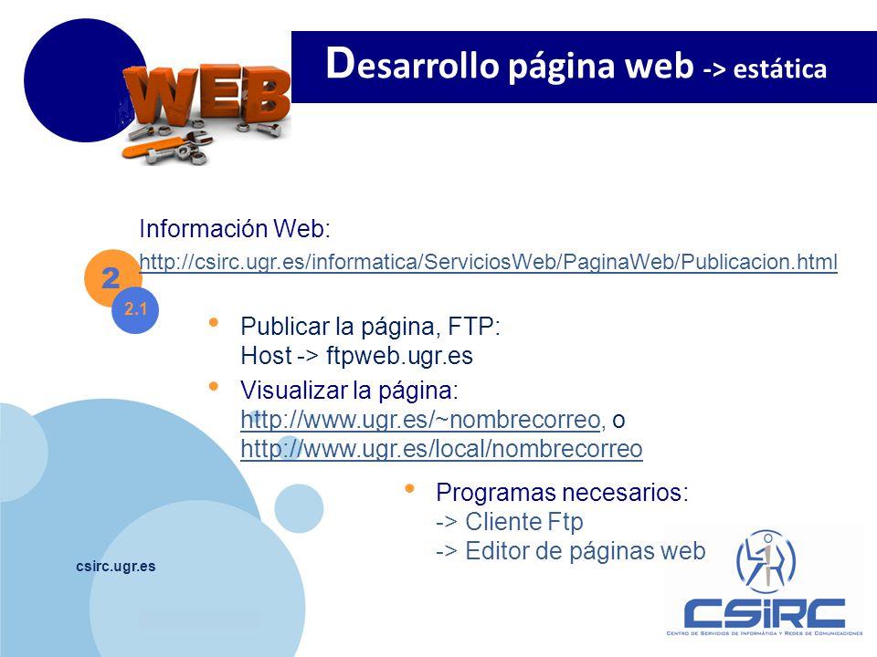 www.company.com csirc.ugr.es Publicar la página, FTP: Host -> ftpweb.ugr.es Visualizar la página: http://www.ugr.es/~nombrecorreo, o http://www.ugr.es/local/nombrecorreo http://www.ugr.es/~nombrecorreo http://www.ugr.es/local/nombrecorreo D esarrollo página web -> estática 2 2.1 Programas necesarios: -> Cliente Ftp -> Editor de páginas web Información Web: http://csirc.ugr.es/informatica/ServiciosWeb/PaginaWeb/Publicacion.html
