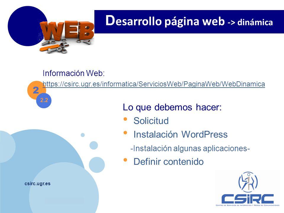 www.company.com csirc.ugr.es 2 Información Web: https://csirc.ugr.es/informatica/ServiciosWeb/PaginaWeb/WebDinamica D esarrollo página web -> dinámica 2.2 Lo que debemos hacer: Solicitud Instalación WordPress -Instalación algunas aplicaciones- Definir contenido