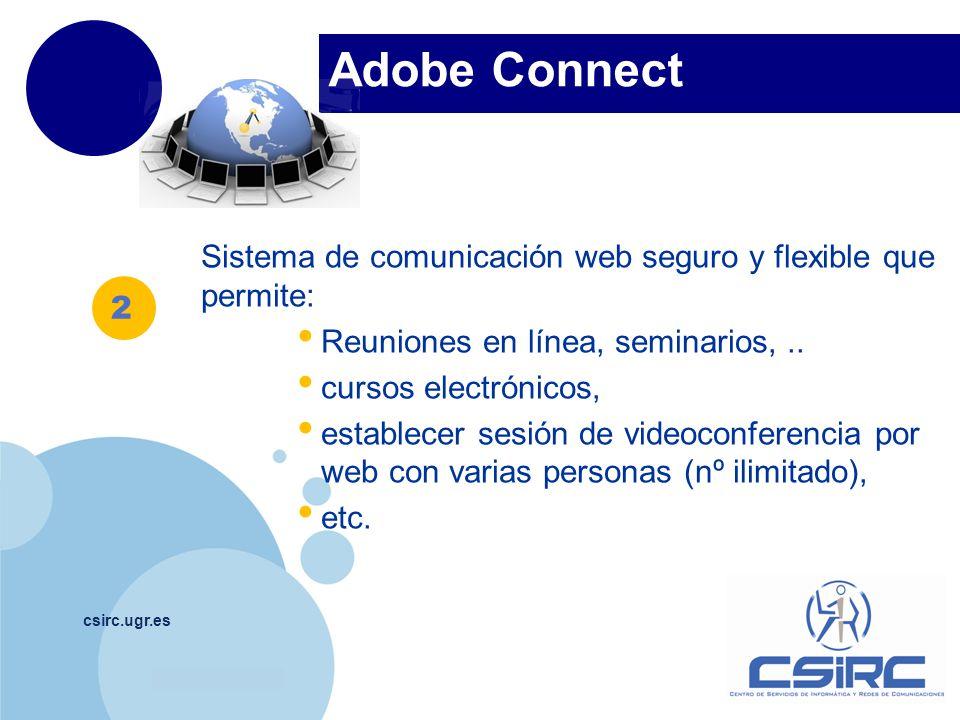 www.company.com Adobe Connect csirc.ugr.es Sistema de comunicación web seguro y flexible que permite: Reuniones en línea, seminarios,..