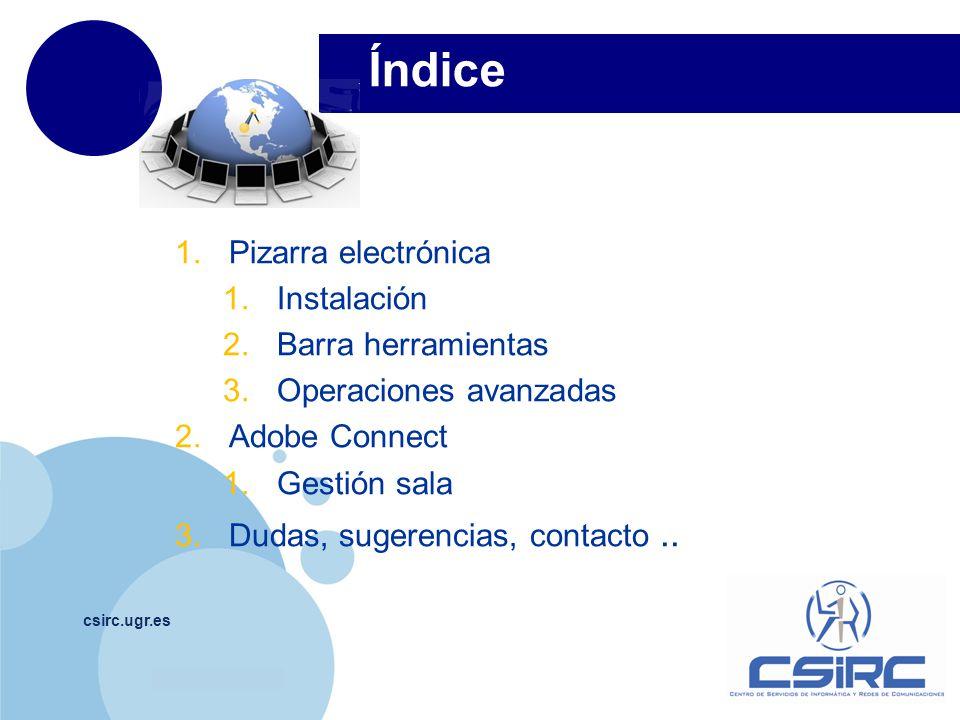 www.company.com Índice csirc.ugr.es 1.Pizarra electrónica 1.Instalación 2.Barra herramientas 3.Operaciones avanzadas 2.Adobe Connect 1.Gestión sala 3.Dudas, sugerencias, contacto..