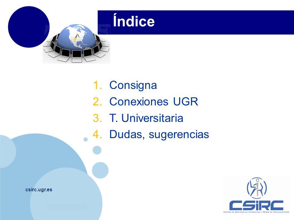 www.company.com Índice csirc.ugr.es 1.Consigna 2.Conexiones UGR 3.T. Universitaria 4.Dudas, sugerencias