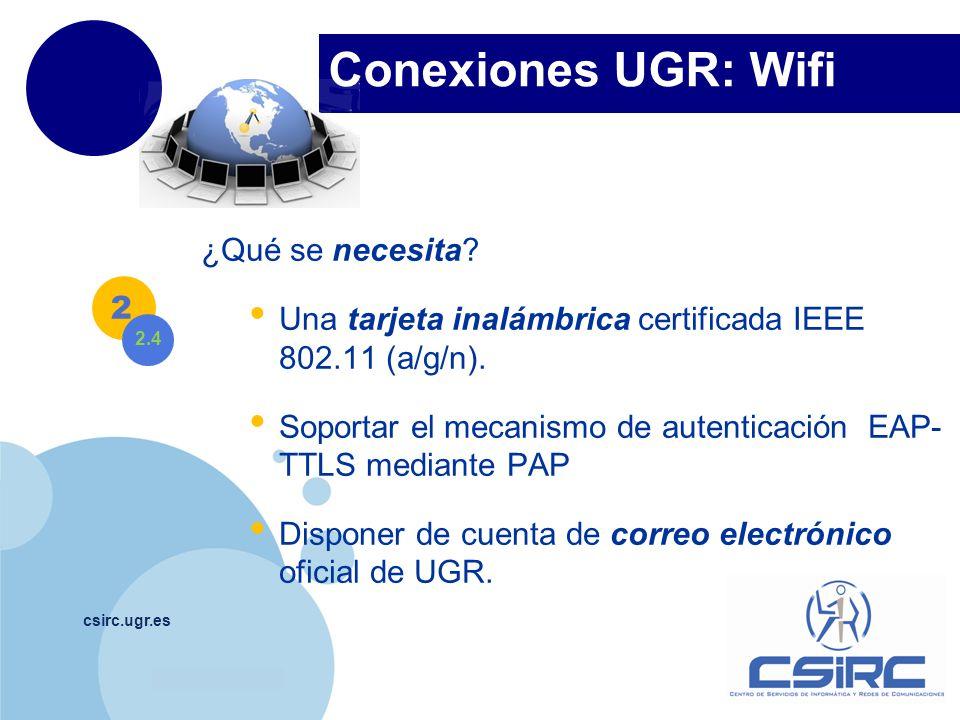 www.company.com Conexiones UGR: Wifi csirc.ugr.es ¿Qué se necesita? Una tarjeta inalámbrica certificada IEEE 802.11 (a/g/n). Soportar el mecanismo de