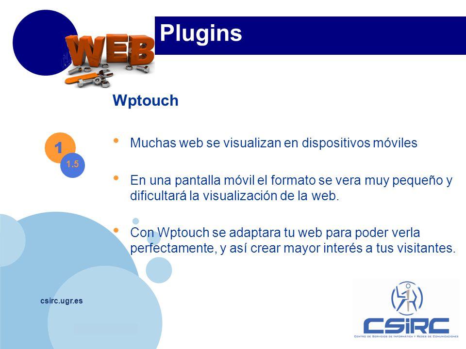 www.company.com csirc.ugr.es Plugins Wptouch Muchas web se visualizan en dispositivos móviles En una pantalla móvil el formato se vera muy pequeño y dificultará la visualización de la web.