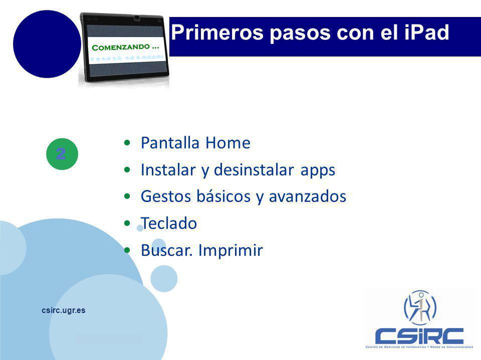 www.company.com csirc.ugr.es 2 Primeros pasos con el iPad Pantalla Home Instalar y desinstalar apps Gestos básicos y avanzados Teclado Buscar.