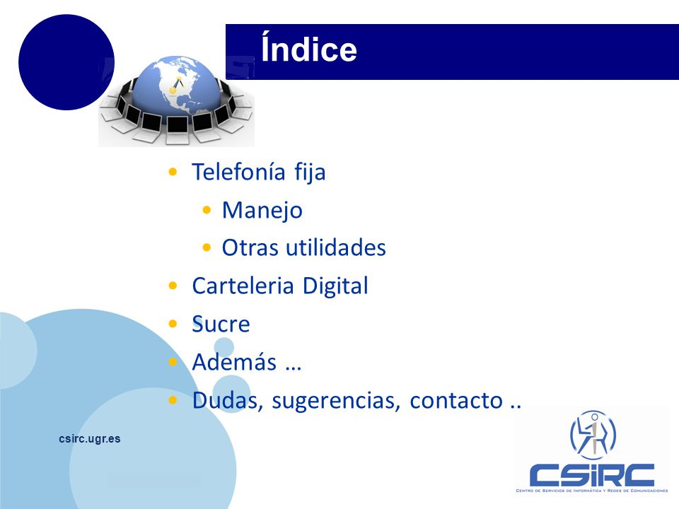 www.company.com csirc.ugr.es Telefonía fija 1 CSIRC infraestructura tecnológica y servicios asociados http://csirc.ugr.es/informatica/comunicaciones/Telefonia/ Y telefonía móvil: infraestructura soporte.