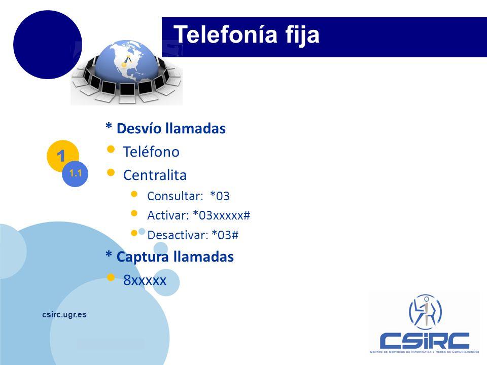 www.company.com csirc.ugr.es Telefonía fija 1 1.1 * Desvío llamadas Teléfono Centralita Consultar: *03 Activar: *03xxxxx# Desactivar: *03# * Captura l