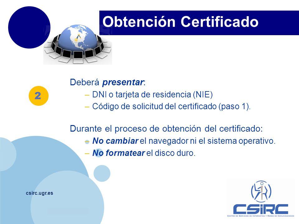 www.company.com Obtención Certificado csirc.ugr.es Deberá presentar: –DNI o tarjeta de residencia (NIE) –Código de solicitud del certificado (paso 1).