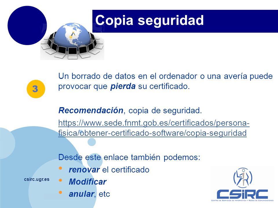 www.company.com csirc.ugr.es Un borrado de datos en el ordenador o una avería puede provocar que pierda su certificado. Recomendación, copia de seguri