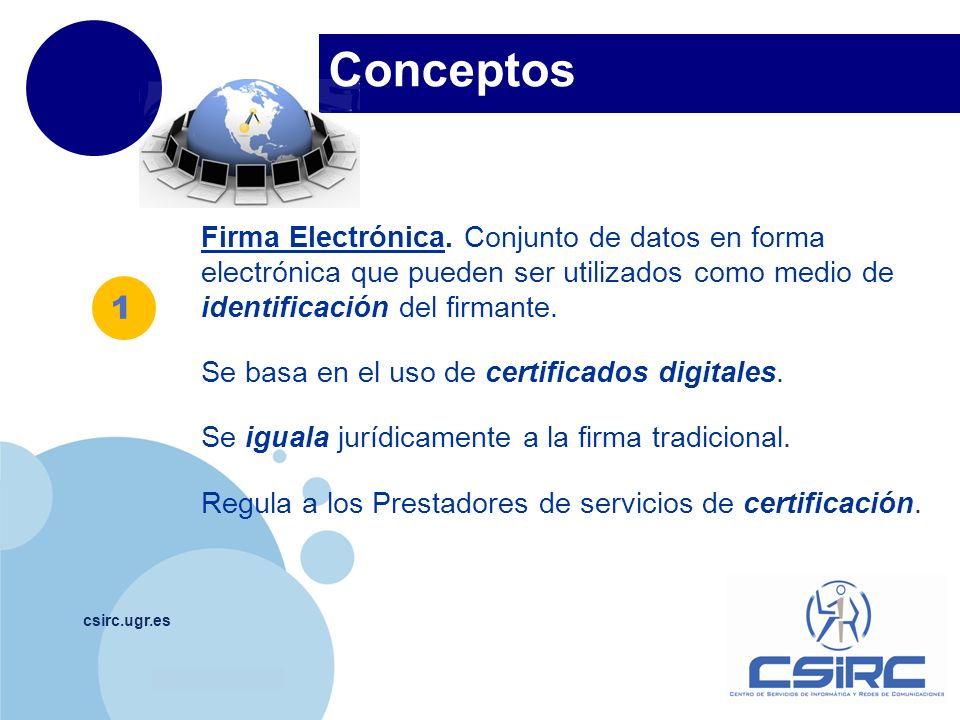 www.company.com Conceptos csirc.ugr.es Firma Electrónica. Conjunto de datos en forma electrónica que pueden ser utilizados como medio de identificació