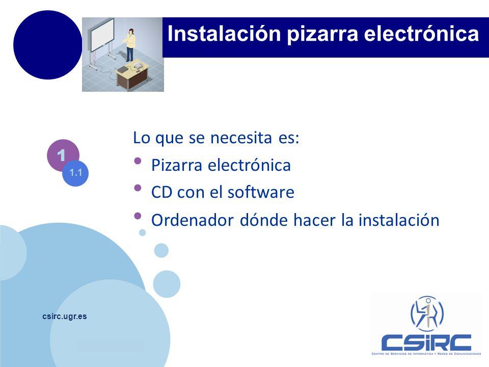 www.company.com csirc.ugr.es 1 Lo que se necesita es: Pizarra electrónica CD con el software Ordenador dónde hacer la instalación 1.1 Instalación piza