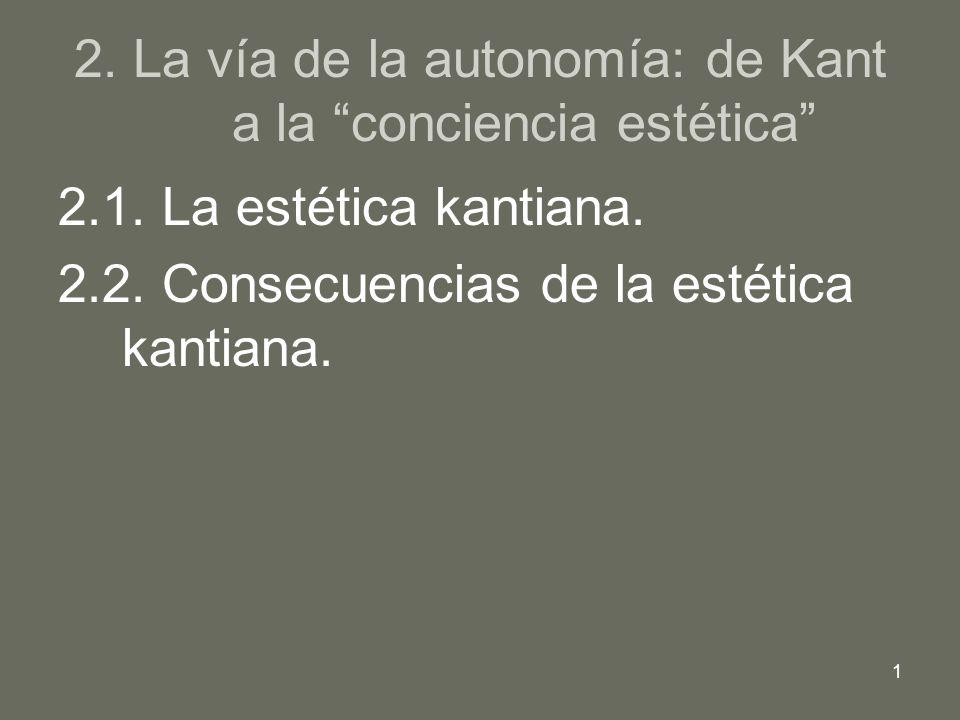 1 2. La vía de la autonomía: de Kant a la conciencia estética 2.1. La estética kantiana. 2.2. Consecuencias de la estética kantiana.