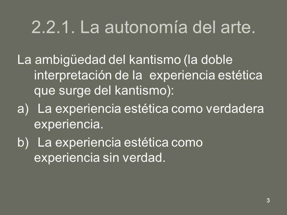3 2.2.1. La autonomía del arte. La ambigüedad del kantismo (la doble interpretación de la experiencia estética que surge del kantismo): a) La experien
