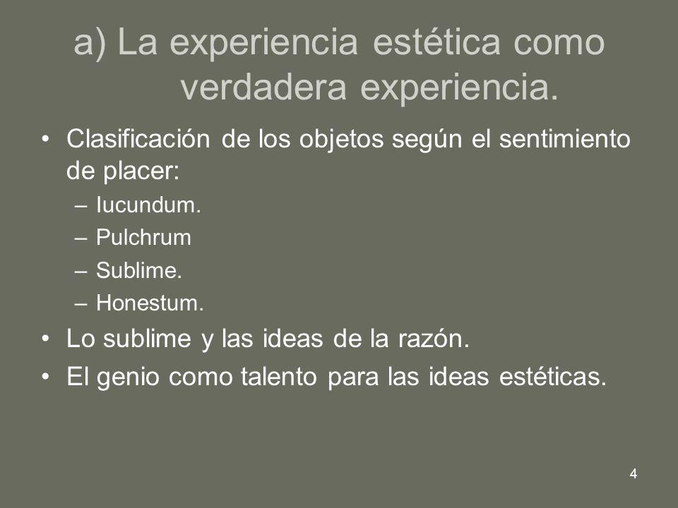 4 a) La experiencia estética como verdadera experiencia. Clasificación de los objetos según el sentimiento de placer: –Iucundum. –Pulchrum –Sublime. –