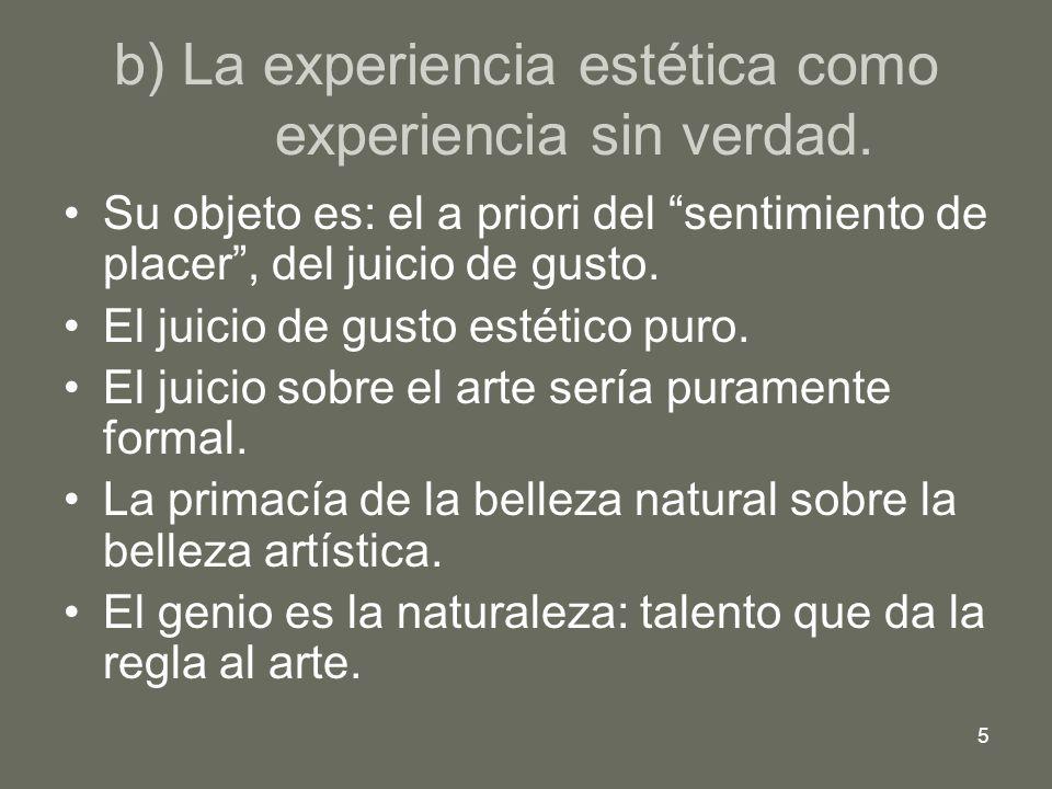 5 b) La experiencia estética como experiencia sin verdad. Su objeto es: el a priori del sentimiento de placer, del juicio de gusto. El juicio de gusto