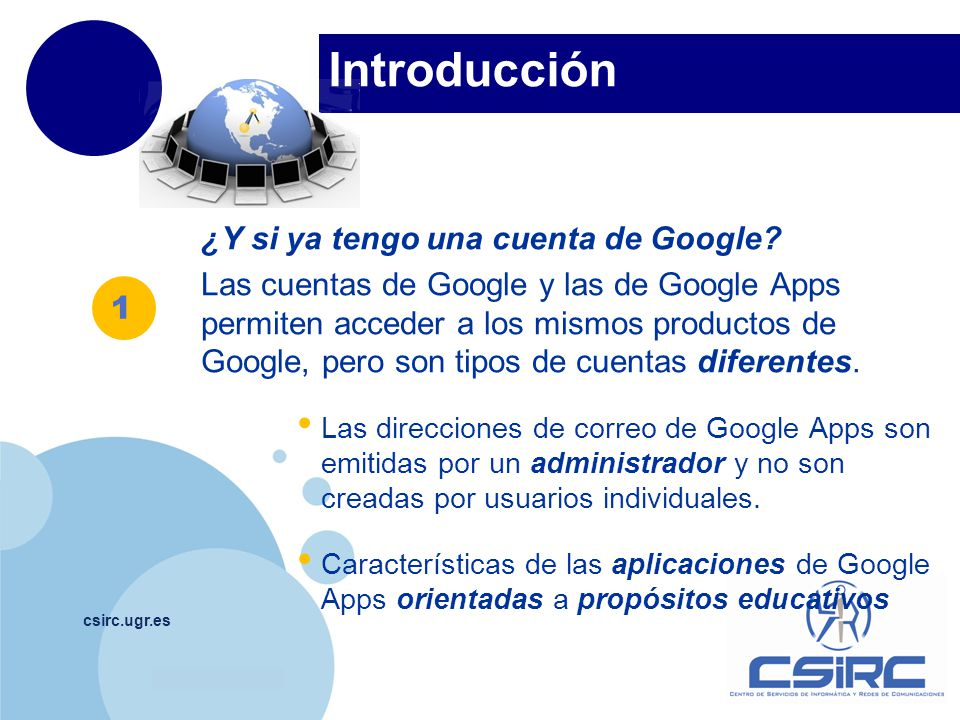 www.company.com Introducción csirc.ugr.es ¿Y si ya tengo una cuenta de Google? Las cuentas de Google y las de Google Apps permiten acceder a los mismo