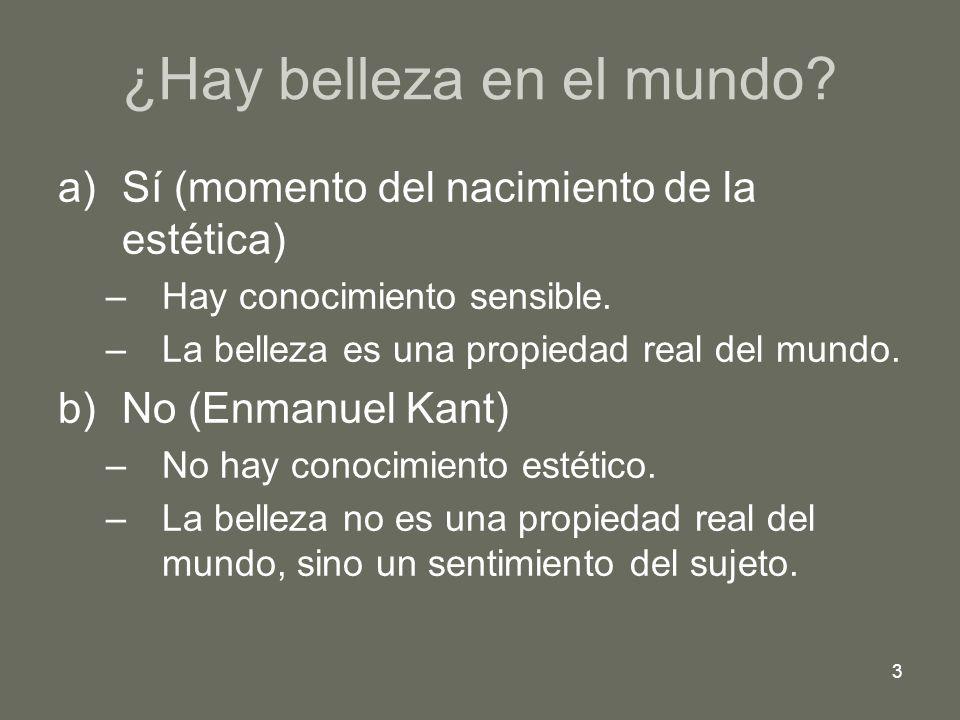 3 ¿Hay belleza en el mundo? a)Sí (momento del nacimiento de la estética) –Hay conocimiento sensible. –La belleza es una propiedad real del mundo. b)No