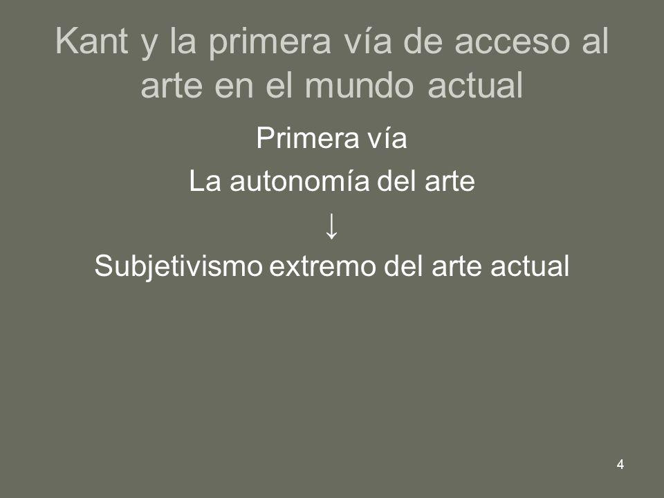 4 Kant y la primera vía de acceso al arte en el mundo actual Primera vía La autonomía del arte Subjetivismo extremo del arte actual