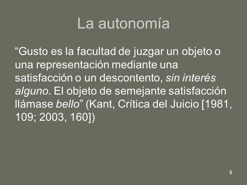 5 La autonomía Gusto es la facultad de juzgar un objeto o una representación mediante una satisfacción o un descontento, sin interés alguno. El objeto