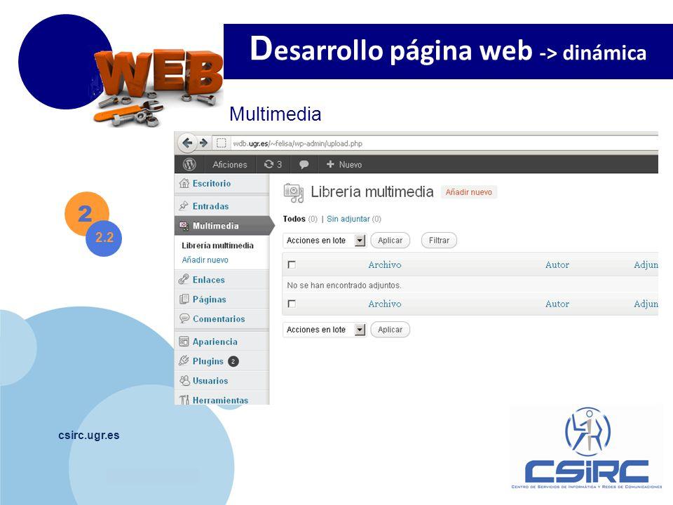 www.company.com csirc.ugr.es 2 Multimedia D esarrollo página web -> dinámica 2.2 Si tenemos problemas al subir información, borramos la carpeta wp-content/uploads y la creamos nuevamente.