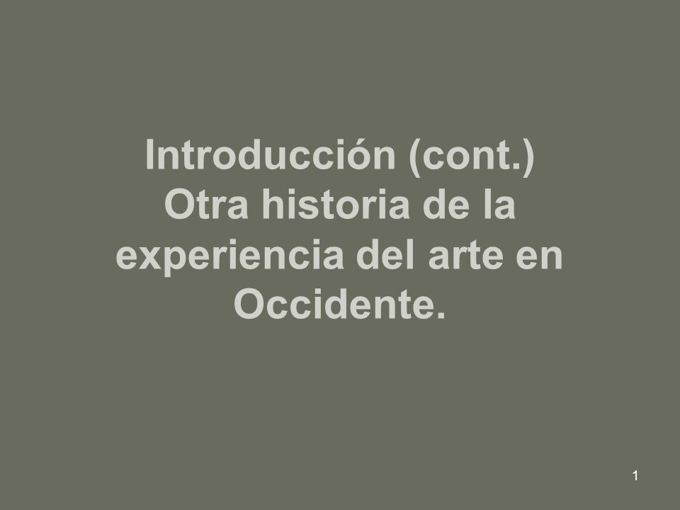 1 Introducción (cont.) Otra historia de la experiencia del arte en Occidente.