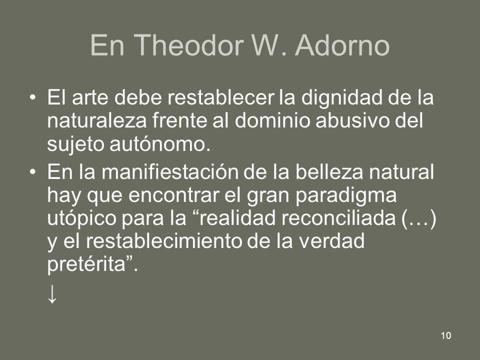 10 En Theodor W. Adorno El arte debe restablecer la dignidad de la naturaleza frente al dominio abusivo del sujeto autónomo. En la manifiestación de l