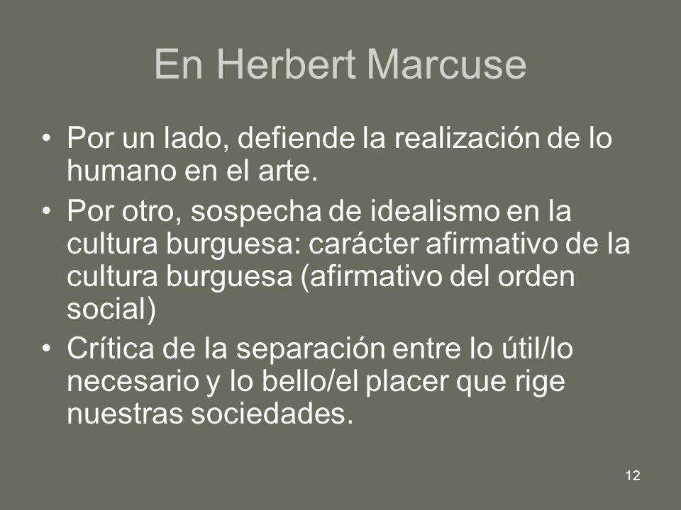 12 En Herbert Marcuse Por un lado, defiende la realización de lo humano en el arte. Por otro, sospecha de idealismo en la cultura burguesa: carácter a
