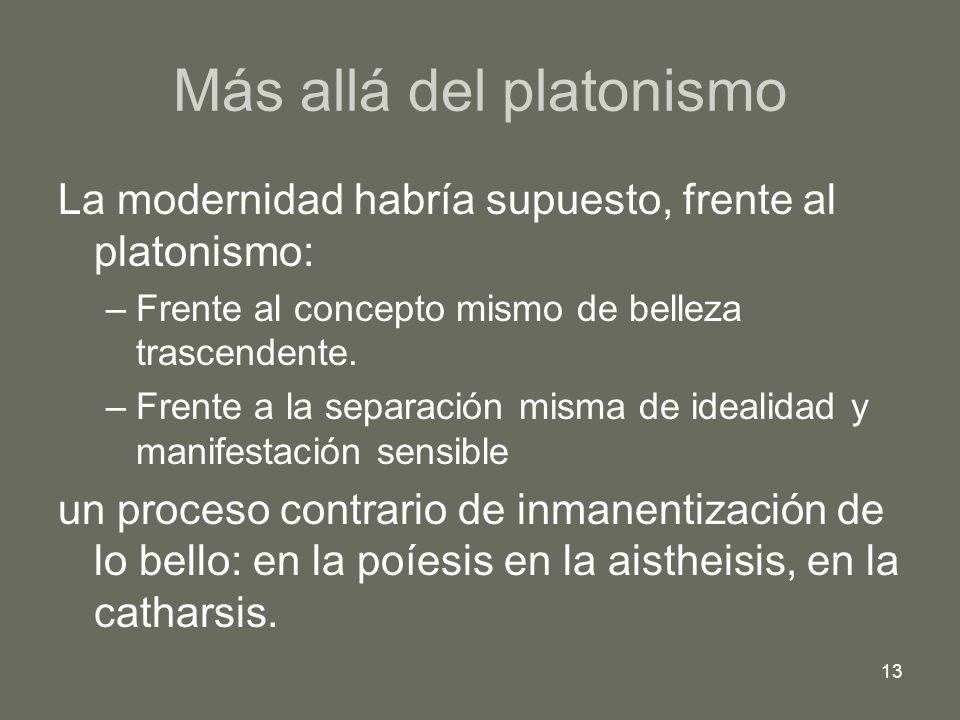 13 Más allá del platonismo La modernidad habría supuesto, frente al platonismo: –Frente al concepto mismo de belleza trascendente. –Frente a la separa