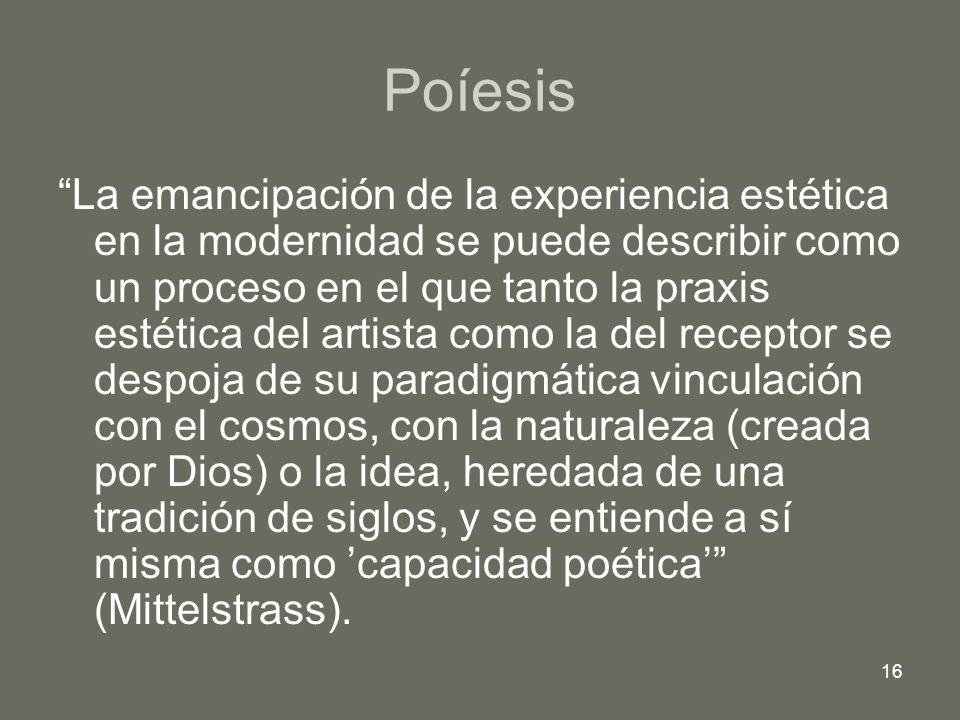16 Poíesis La emancipación de la experiencia estética en la modernidad se puede describir como un proceso en el que tanto la praxis estética del artis