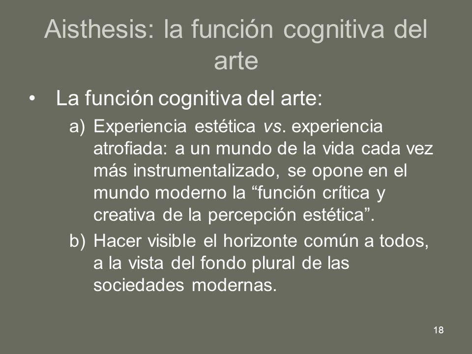18 Aisthesis: la función cognitiva del arte La función cognitiva del arte: a)Experiencia estética vs. experiencia atrofiada: a un mundo de la vida cad