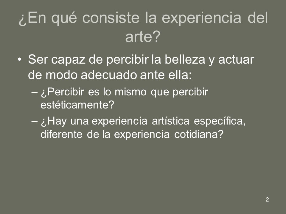 2 ¿En qué consiste la experiencia del arte? Ser capaz de percibir la belleza y actuar de modo adecuado ante ella: –¿Percibir es lo mismo que percibir
